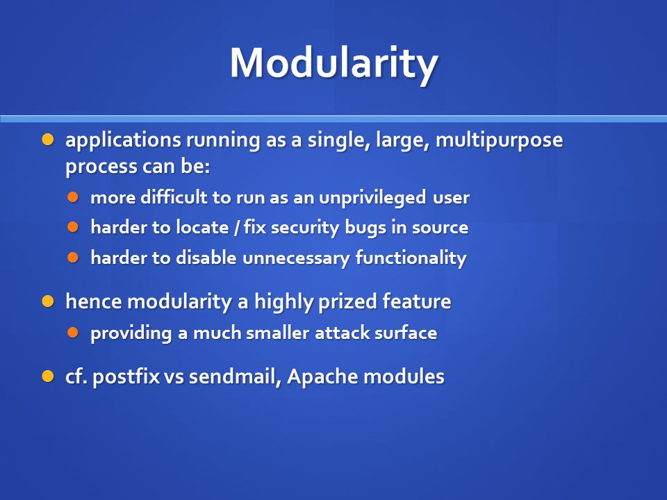 Modularity applications running as a single, large, multipurpose process can be: more difficult to run as an unprivileged user.
