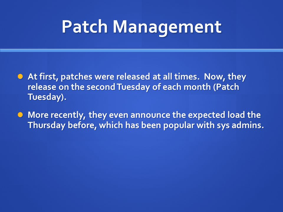Patch Management At first, patches were released at all times. Now, they release on the second Tuesday of each month (Patch Tuesday).