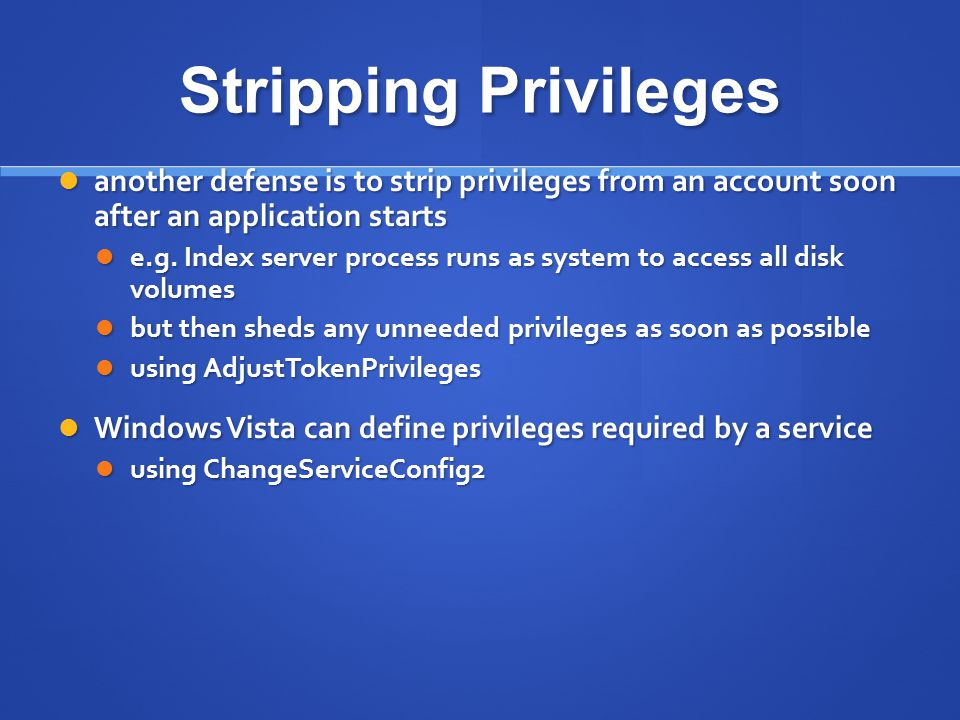 Stripping Privileges another defense is to strip privileges from an account soon after an application starts.