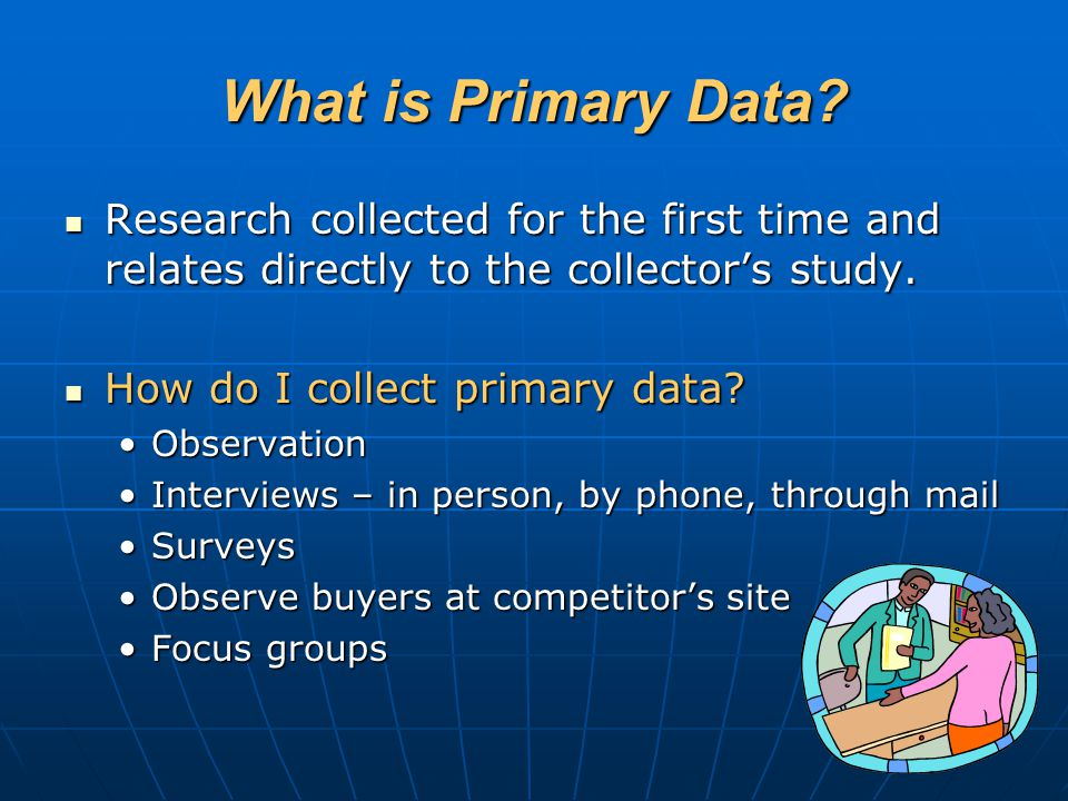 What is Primary Data Research collected for the first time and relates directly to the collector's study.