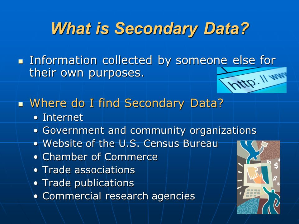 What is Secondary Data Information collected by someone else for their own purposes. Where do I find Secondary Data