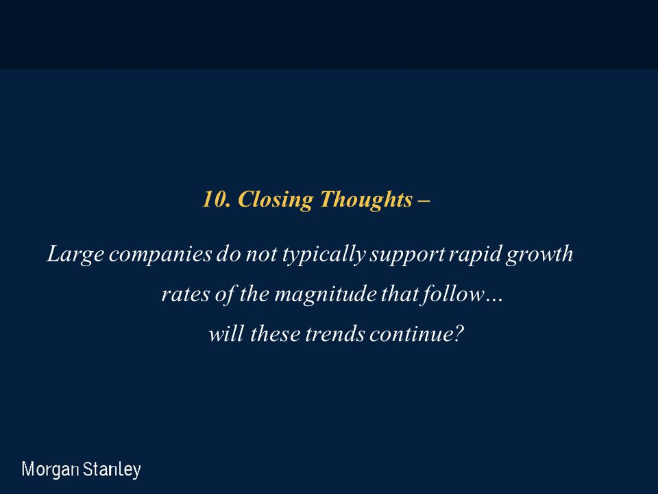 10. Closing Thoughts – Large companies do not typically support rapid growth. rates of the magnitude that follow…