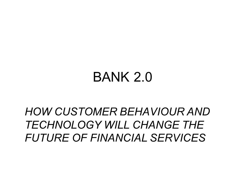 BANK 2.0 HOW CUSTOMER BEHAVIOUR AND TECHNOLOGY WILL CHANGE THE FUTURE OF FINANCIAL SERVICES