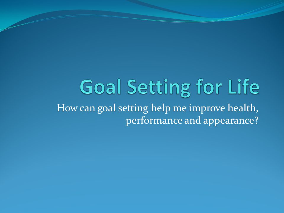 Goal Setting for Life How can goal setting help me improve health, performance and appearance