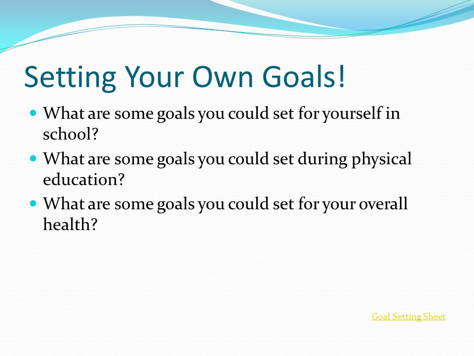 Setting Your Own Goals! What are some goals you could set for yourself in school What are some goals you could set during physical education