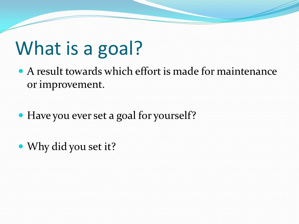 What is a goal A result towards which effort is made for maintenance or improvement. Have you ever set a goal for yourself