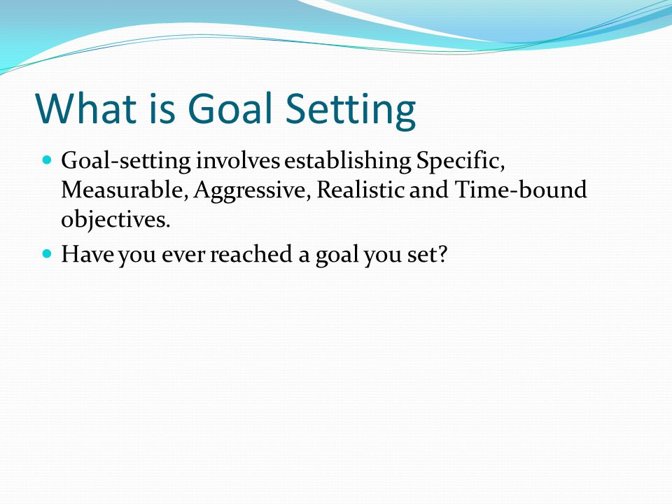 What is Goal Setting Goal-setting involves establishing Specific, Measurable, Aggressive, Realistic and Time-bound objectives.