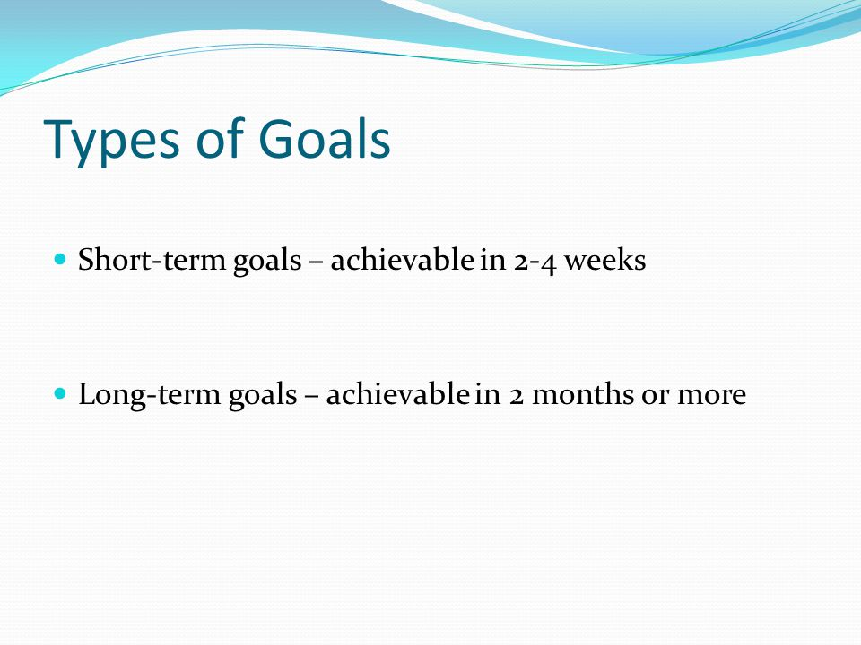 Types of Goals Short-term goals – achievable in 2-4 weeks