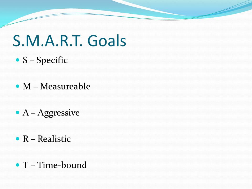 S.M.A.R.T. Goals S – Specific M – Measureable A – Aggressive