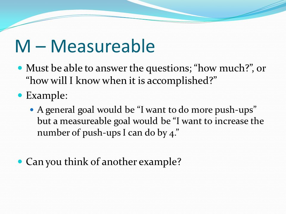 M – Measureable Must be able to answer the questions; how much , or how will I know when it is accomplished