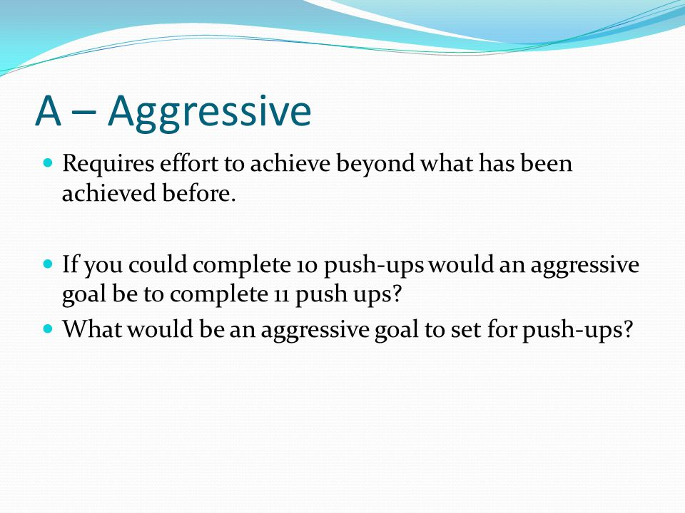 A – Aggressive Requires effort to achieve beyond what has been achieved before.