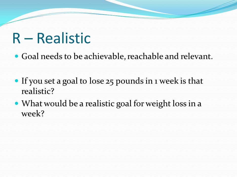 R – Realistic Goal needs to be achievable, reachable and relevant.