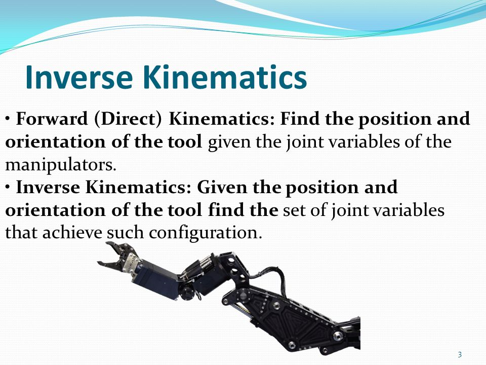 Inverse Kinematics • Forward (Direct) Kinematics: Find the position and orientation of the tool given the joint variables of the manipulators.