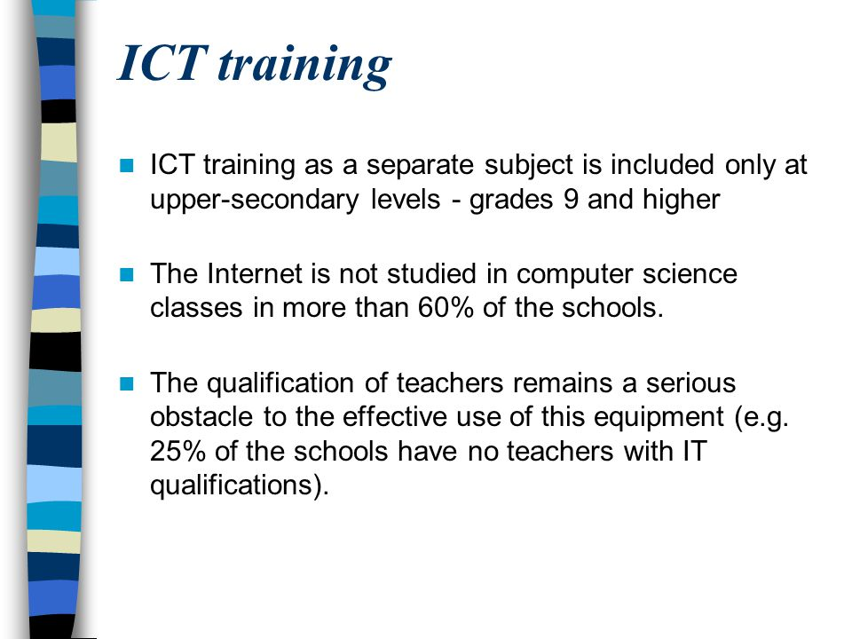 ICT training ICT training as a separate subject is included only at upper-secondary levels - grades 9 and higher.