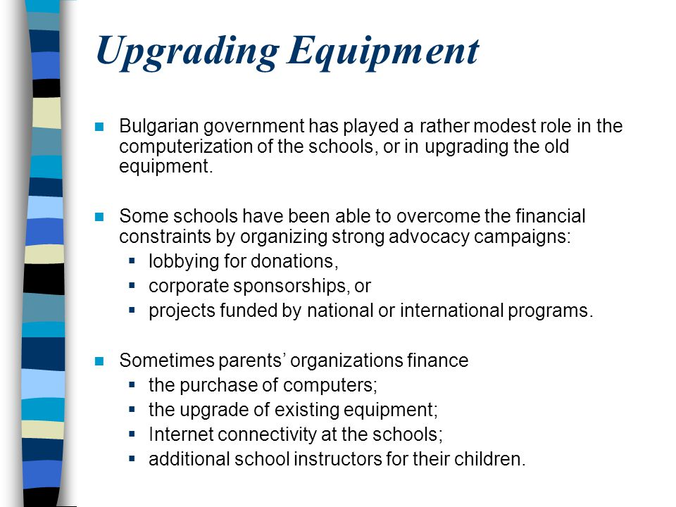 Upgrading Equipment Bulgarian government has played a rather modest role in the computerization of the schools, or in upgrading the old equipment.