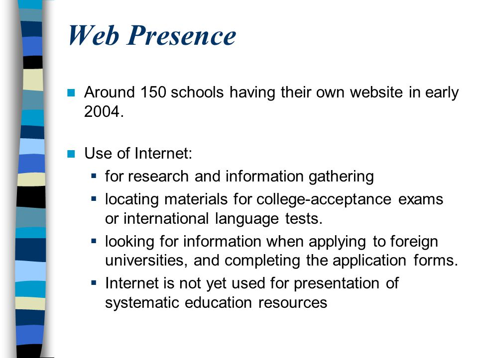 Web Presence Around 150 schools having their own website in early 2004. Use of Internet: for research and information gathering.