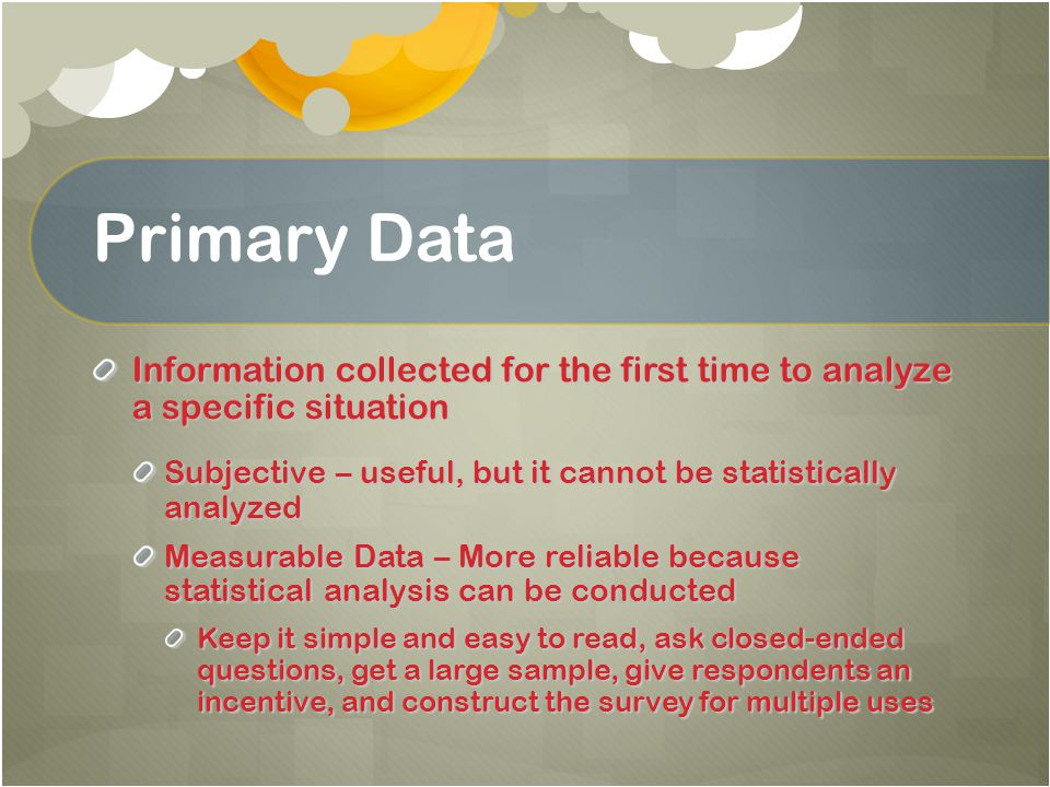 Primary Data Information collected for the first time to analyze a specific situation.