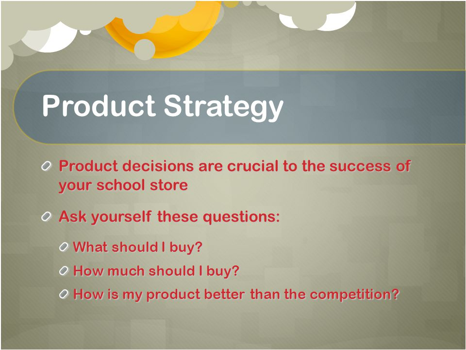 Product Strategy Product decisions are crucial to the success of your school store. Ask yourself these questions: