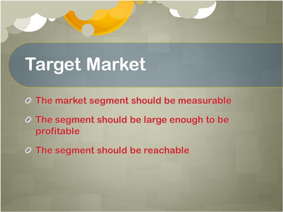 Target Market The market segment should be measurable