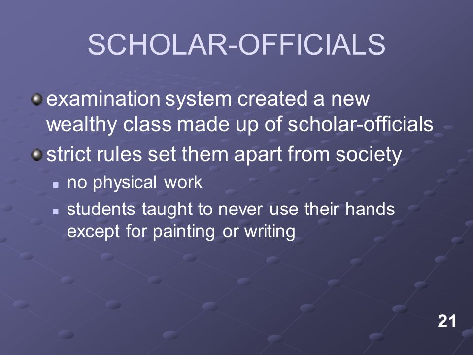 SCHOLAR-OFFICIALS examination system created a new wealthy class made up of scholar-officials. strict rules set them apart from society.