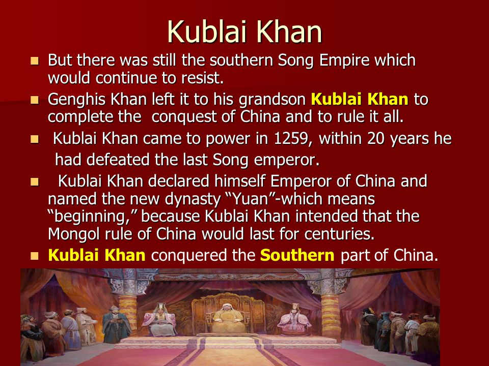 Kublai Khan But there was still the southern Song Empire which would continue to resist.