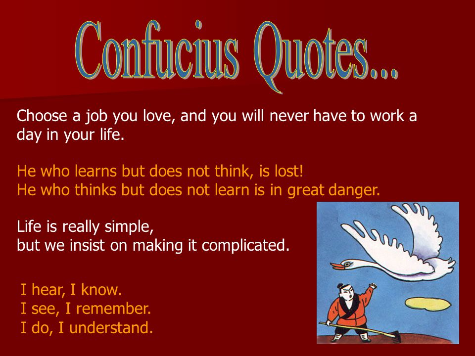 Confucius Quotes... Choose a job you love, and you will never have to work a day in your life. He who learns but does not think, is lost!