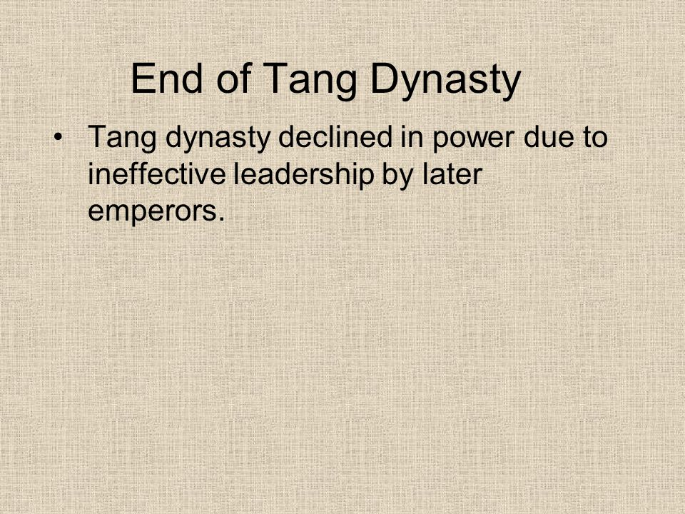 End of Tang Dynasty Tang dynasty declined in power due to ineffective leadership by later emperors.