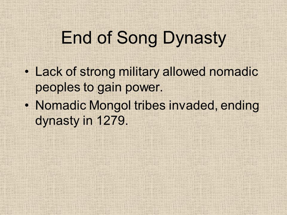 End of Song Dynasty Lack of strong military allowed nomadic peoples to gain power.
