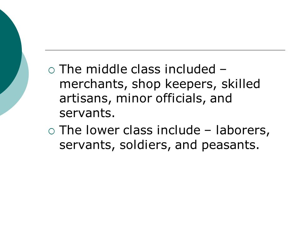 The middle class included – merchants, shop keepers, skilled artisans, minor officials, and servants.