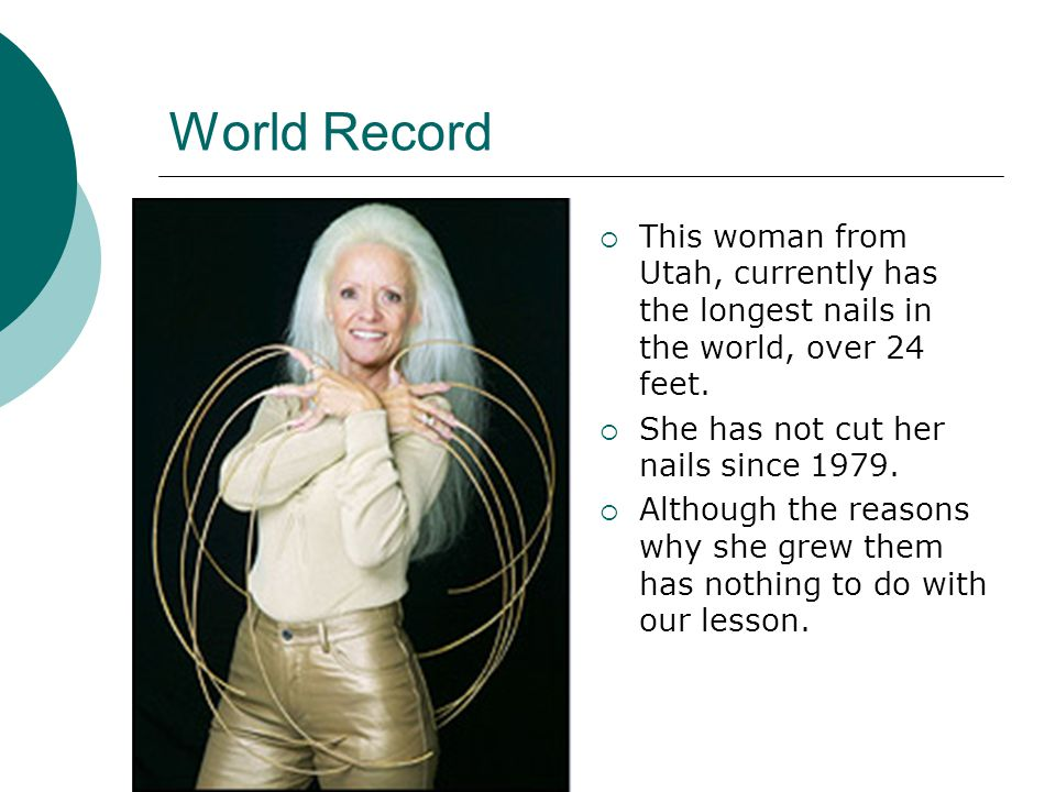 World Record This woman from Utah, currently has the longest nails in the world, over 24 feet. She has not cut her nails since 1979.