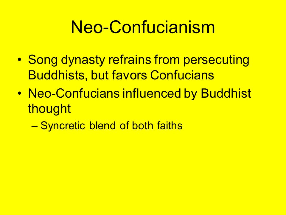 Neo-Confucianism Song dynasty refrains from persecuting Buddhists, but favors Confucians. Neo-Confucians influenced by Buddhist thought.