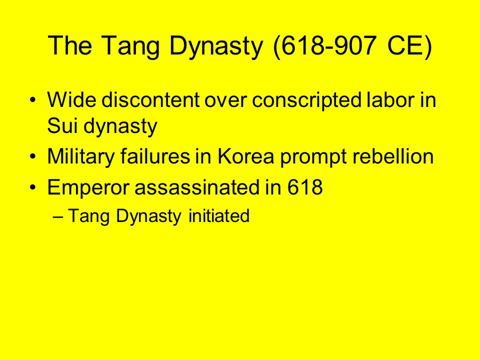 The Tang Dynasty (618-907 CE) Wide discontent over conscripted labor in Sui dynasty. Military failures in Korea prompt rebellion.