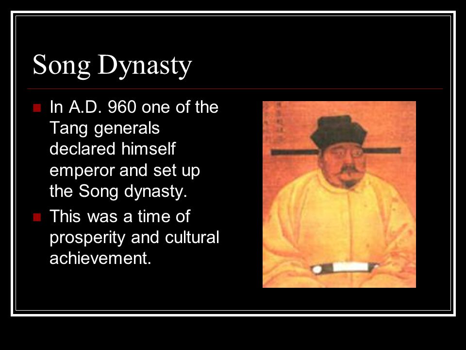 Song Dynasty In A.D. 960 one of the Tang generals declared himself emperor and set up the Song dynasty.