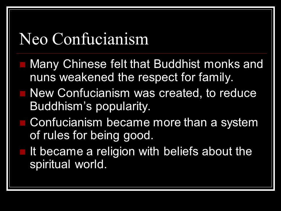 Neo Confucianism Many Chinese felt that Buddhist monks and nuns weakened the respect for family.