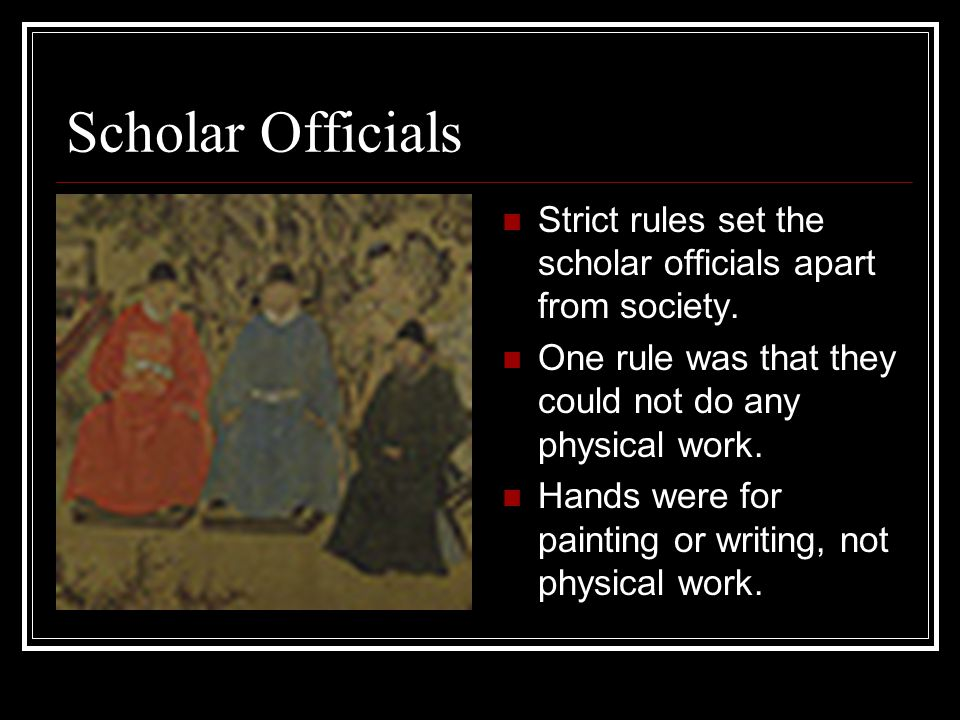 Scholar Officials Strict rules set the scholar officials apart from society. One rule was that they could not do any physical work.