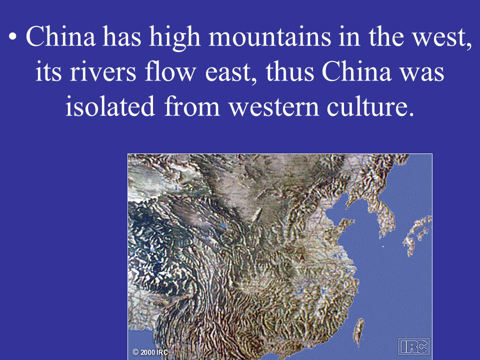 China has high mountains in the west, its rivers flow east, thus China was isolated from western culture.