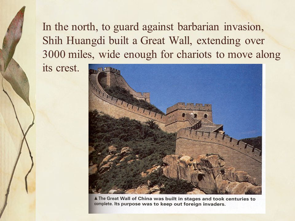 In the north, to guard against barbarian invasion, Shih Huangdi built a Great Wall, extending over 3000 miles, wide enough for chariots to move along its crest.