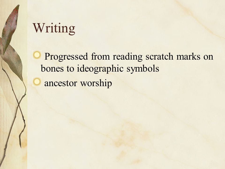 Writing Progressed from reading scratch marks on bones to ideographic symbols. ancestor worship.