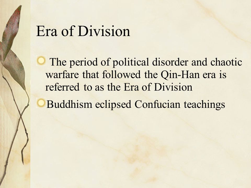 Era of Division The period of political disorder and chaotic warfare that followed the Qin-Han era is referred to as the Era of Division.