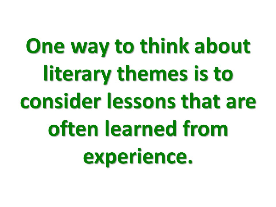 One way to think about literary themes is to consider lessons that are often learned from experience.