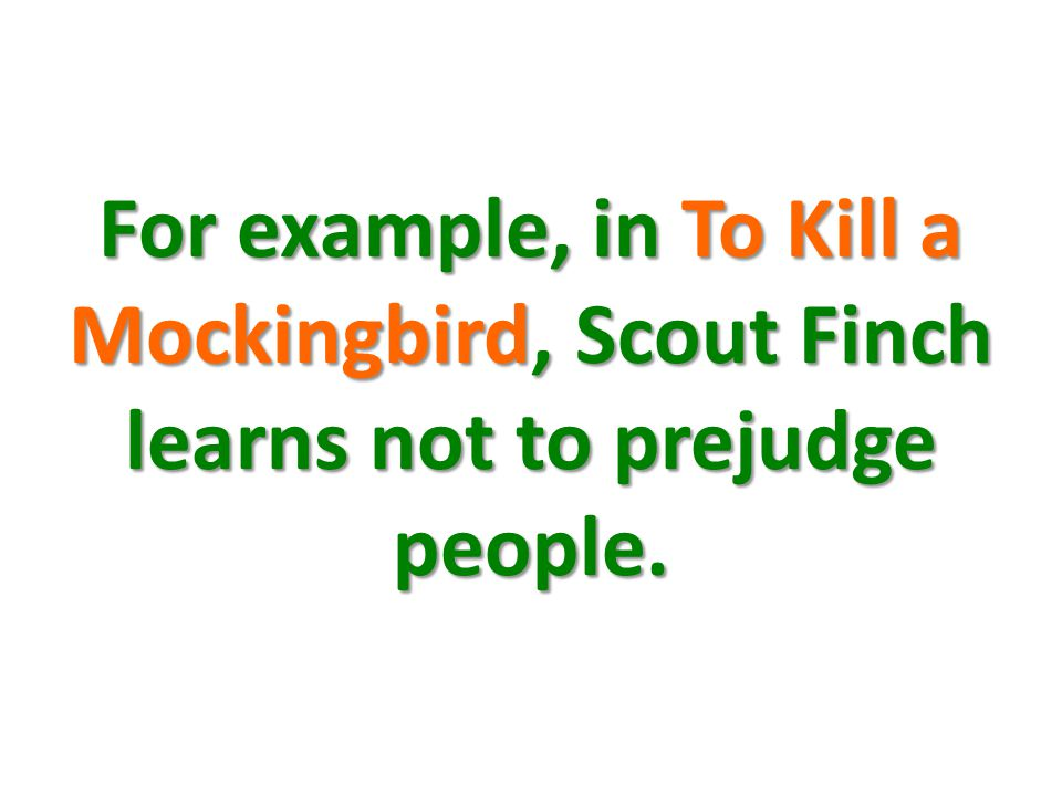 For example, in To Kill a Mockingbird, Scout Finch learns not to prejudge people.