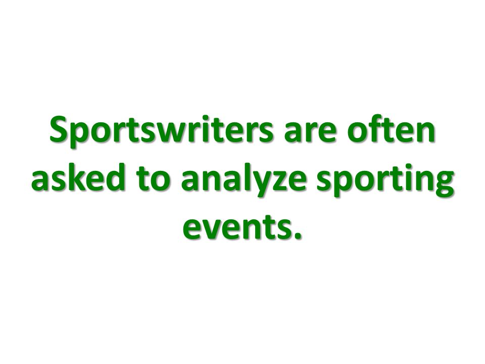Sportswriters are often asked to analyze sporting events.