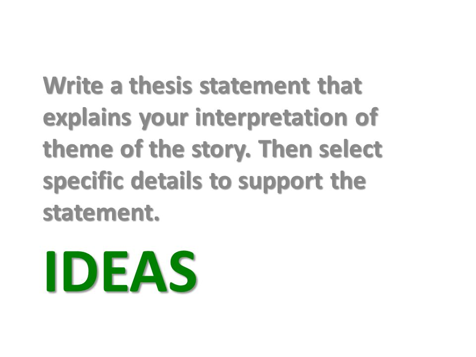 Write a thesis statement that explains your interpretation of theme of the story. Then select specific details to support the statement.