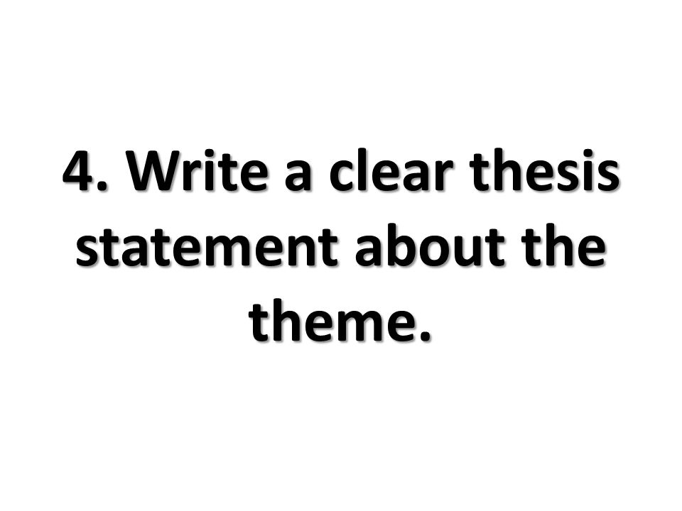 4. Write a clear thesis statement about the theme.