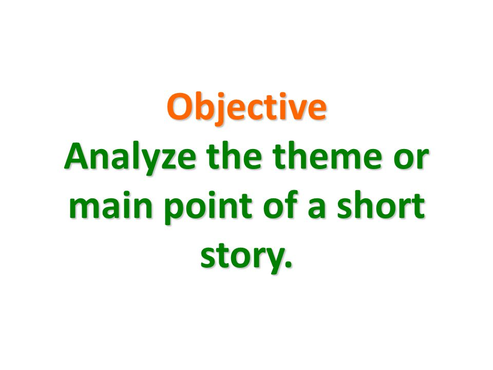 Objective Analyze the theme or main point of a short story.