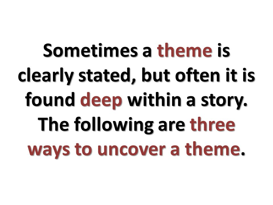Sometimes a theme is clearly stated, but often it is found deep within a story.