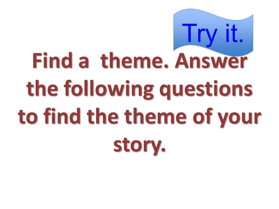 Find a theme. Answer the following questions to find the theme of your story.