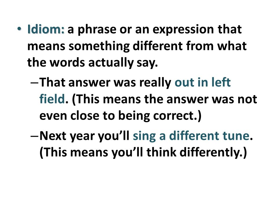Idiom: a phrase or an expression that means something different from what the words actually say.