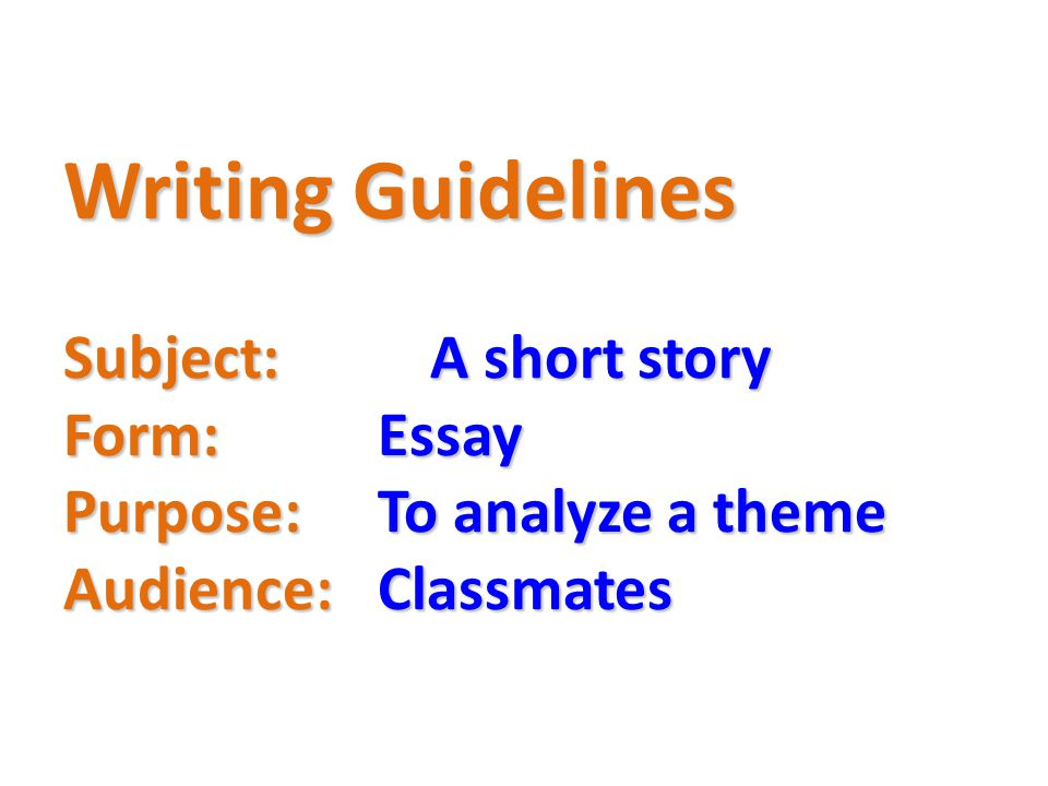 Writing Guidelines Subject:. A short story Form:. Essay Purpose: