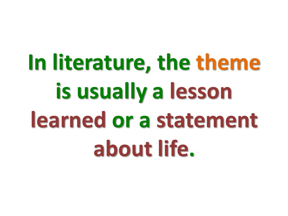 In literature, the theme is usually a lesson learned or a statement about life.